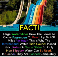 Here's a fact for mindful Monday. You learn something new everyday. (Credit @fact.for.life): FACT!  Large Water Slides Have The Power To  Cause Passengers To Reach Up To 400  Miles Per Hour! This Is Why The  International Water Slide Council Placed  Strict Rules On Water Slides So Only  Non-Slippery Water Can Be Used  In Canada They Are Banned Completely Here's a fact for mindful Monday. You learn something new everyday. (Credit @fact.for.life)
