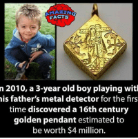 Facts, Friends, and Memes: FACT  n 2010, a 3-year old boy playing witl  is father's metal detector for the firs  time discovered a 16th century  golden pendant estimated to  be worth $4 million. That's huge 😯 did you know fact point , education amazing dyk unknown facts daily facts💯 didyouknow follow follow4follow earth science commonsense f4f factpoint instafact awesome world worldfacts like like4ike tag friends