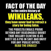 """Cheating, Facts, and Hillary Clinton: FACT OF THE DAY  In the entire nistory of  WIKILEAKS,  they have never had to retract a  story for being false.  THE PODESTA EMAILS PROVE  BEYOND ANY REASONABLE DOUBT  THAT HILLARY CLINTON IS AS  DIRTY AS A PIG IN SHIT AND UNFIT  FOR ANY PUBLIC OFFICE.  READ THE EMAILS! You can't have discussions of morality with people who have a distinctly different moral compass. They think we are generally naive people. We think they are generally immoral people. They don't care how much Hillary lied and cheated so long as she wins. Hillary supporters tend to be """"the end justifies the means"""" type folks. You can't convince them to listen to you by saying that she lied or cheated. They already know that. They are happy she did. This is what we are up against. Unless you can convince people that Clinton's policies effect them personally then they could not care less who she sleeps with, what lies she tells or who she has cheated."""