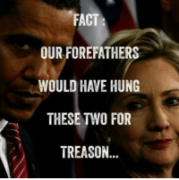 ...: FACT  OUR FOREFATHERS  WOULD HAVE HUNG  THESE TWO FOR  TREASON ...