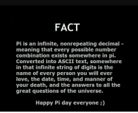 ascii: FACT  Pi is an infinite, non repeating decimal  meaning that every possible number  combination exists somewhere in pi.  Converted into ASCII text, somewhere  in that infinite string of digits is the  name of every person you will ever  love, the date, time, and manner of  your death, and the answers to all the  great questions of the universe.  Happy Pi day everyone