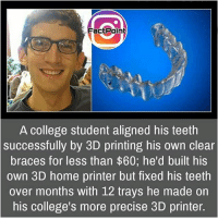 College, Facts, and Friends: Fact Point  A college student aligned his teeth  successfully by 3D printing his own clear  braces for less than $60; he'd built his  own 3D home printer but fixed his teeth  over months with 12 trays he made on  his college's more precise 3D printer. Follow our page for more Facts 😇 Don't forget to tag your friends 💖