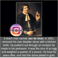 Follow our page for more Facts 😇 Don't forget to tag your friends 💖: Fact Point  A dutch man named Jan de Doot, in 1651,  removed his own bladder stone with a kitchen  knife. He pulled it out through an incision he  made in his perineum. It was the size of an egg  and weighed a quarter of a pound. He lived for  years after, and had the stone plated in gold. Follow our page for more Facts 😇 Don't forget to tag your friends 💖