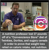 """Memes, 🤖, and Doritos: Fact Point  A nutrition professor lost 27 pounds  off of a """"Convencience Store"""" diet of  Twinkies, Doritos, and sugary cereals  in order to prove that weight loss  relied on caloric intake, not nutrition. did you know fact point , education amazing dyk unknown facts daily facts💯 didyouknow follow follow4follow f4f factpoint instafact awesome world worldfacts like like4ike tag friends Don't forget to tag your friends 🤘"""