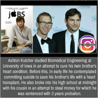 Follow our page for more Facts 😇 Don't forget to tag your friends 💖: Fact Point  Ashton Kutcher studied Biomedical Engineering at  University of Iowa in an attempt to cure his twin brothers  heart condition. Before this, In early life he contemplated  committing suicide to save his brothers life with a heart  transplant, He also broke into his high school at midnight  with his cousin in an attempt to steal money for which he  was sentenced with 3 years probation. Follow our page for more Facts 😇 Don't forget to tag your friends 💖