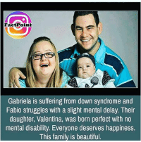Memes, Struggle, and Down Syndrome: Fact Point  Gabriela is suffering from down syndrome and  Fabio struggles with a slight mental delay. Their  daughter, Valentina, was born perfect with no  mental disability. Everyone deserves happiness.  This family is beautiful Awww I love this funny ha haha lol laughter laughing laugh humor hilarious memer memesdaily loler lolz morememes blah bleh lolol lollol muhaha ha haha hahaha cleanmemes cleanmeme clean memes meme likeit purifiedmeme purifiedmemes purified -🏈🍩
