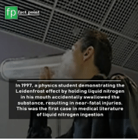 Memes, Physics, and 🤖: fact point  In 1997, a physics student demonstrating the  Leidenfrost effect by holding liquid nitrogen  in his mouth accidentally swallowed the  substance, resulting in near-fatal injuries.  This was the first case in medical literature  of liquid nitrogen ingestion