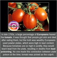 Memes, 🤖, and Got: Fact Point  In late 1700s, a large percentage of Europeans feared  the tomato. It was thought that people got sick and died  after eating them, but the truth was wealthy Europeans  used pewter plates, which were high in lead content.  Because tomatoes are so high in acidity, they would  leach lead from the plate, resulting in deaths from lead  poisoning. No one made this connection between plate  poison at the time, tomato was picked as the culprit. Follow our page for more Facts 😇 Don't forget to tag your friends 💖