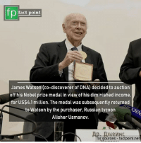 subsequently: fact point  James Watson (co-discoverer of DNA) decided to auction  off his Nobel prize medal in view of his diminished income,  for US$4.1 million. The medal was subsequently returned  to Watson by the purchaser, Russian tycoon  Alisher Usmanov.  or sources factpoint.net