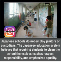 Memes, Equalizer, and Japanese: Fact Point  Japanese schools do not employ Janitors or  custodians. The Japanese education system  believes that requiring students to clean the  school themselves teaches respect  responsibility, and emphasizes equality.
