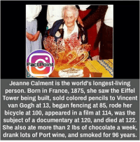 did you know fact point , education amazing dyk unknown facts daily facts💯 didyouknow follow follow4follow f4f factpoint instafact awesome world worldfacts like like4ike tag friends Don't forget to tag your friends 🤘: Fact Point  Jeanne Calment is the world's longest-living  person. Born in France, 1875, she saw the Eiffel  Tower being built, sold colored pencils to Vincent  van Gogh at 13, began fencing at 85, rode her  bicycle at 100, appeared in a film at 114, was the  subject of a documentary at 120, and died at 122.  She also ate more than 2 lbs of chocolate a week,  drank lots of Port wine, and smoked for 96 years. did you know fact point , education amazing dyk unknown facts daily facts💯 didyouknow follow follow4follow f4f factpoint instafact awesome world worldfacts like like4ike tag friends Don't forget to tag your friends 🤘