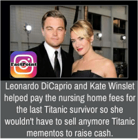 Leonardo DiCaprio, Memes, and Titanic: Fact Point  Leonardo DiCaprio and Kate Winslet  helped pay the nursing home fees for  the last Titanic survivor so she  wouldn't have to sell anymore Titanic  mementos to raise cash.