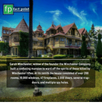 Bailey Jay, Memes, and Trap: fact point  Sarah Winchester, widow of the founder the Winchester Company,  built a confusing mansion to ward off the spirits of those killed by  Winchester rifles. At its zenith the house consisted of over 200  rooms, 10,000 windows, 47 fireplaces, 2,000 doors, several trap-  doors, and multiple spy holes  or sources factpe