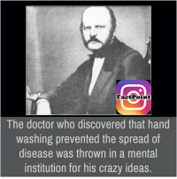 Memes, Discover, and The Doctor: Fact Point  The doctor who discovered that hand  Washing prevented the spread of  disease was thrown in a mental  institution for his crazy ideas.
