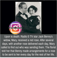 Florist: Fact Point  Upon is death. Radio & TV star Jack Benny's  widow, Mary, received a red rose. After several  days, with another rose delivered each day, Mary  called to find out who was sending them. The florist  told her that Benny made arrangements for a rose  to be sent to her every day for the rest of her life.