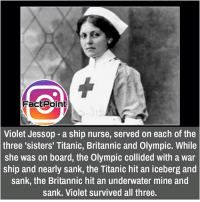 Memes, 🤖, and Titans: Fact Point  Violet Jessop a ship nurse, served on each of the  three 'sisters' Titanic, Britannic and Olympic. While  she was on board, the Olympic collided with a war  ship and nearly sank, the Titanic hit an iceberg and  sank, the Britannic hit an underwater mine and  sank. Violet survived all three. did you know fact point , education amazing dyk unknown facts daily facts💯 didyouknow follow follow4follow f4f factpoint instafact awesome world worldfacts like like4ike tag friends Don't forget to tag your friends 🤘