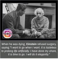 """Memes, Einstein, and 🤖: Fact Point  When he was dying, Einstein refused surgery,  saying """"I want to go when I want. It is tasteless  to prolong life artificially. I have done my share,  it is time to go. I will do it elegantly."""" Follow our page for more Facts 😇 Don't forget to tag your friends 💖"""