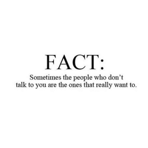 Net, Who, and You: FACT:  Sometimes the people who don't  talk to you are the ones that really want to https://iglovequotes.net/