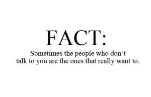 Who, You, and Really: FACT:  Sometimes the people who dont  talk to you are the ones that really want to