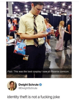 Fucking, Saw, and Dwight Schrute: Fact: This was the best cosplay I saw at Phoenix comicon.  Dwight Schrute  @DwightSchrute  identity theft is not a fucking joke Identity theft