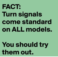You really should.: FACT:  Turn signals  come standard  on ALL models.  You should try  them out. You really should.