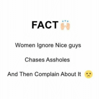 Then that nice guy becomes asshole and the process continues. 😂: FACT  Women Ignore Nice guys  Chases Assholes  And Then Complain About It Then that nice guy becomes asshole and the process continues. 😂