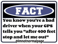 """Bad Drivers: FACT  You know you're a bad  driver when your GPS  tells you """"after 400 feet  stop and let me out  Imnotnormalpag"""