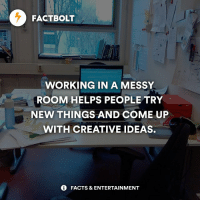 Memes, Messi, and 🤖: FACTBOLT  WORKING IN A MESSY  ROOM HELPS PEOPLE TRY  NEW THINGS AND COME UP  WITH CREATIVE IDEAS.  FACTS & ENTERTAINMENT 💡 Are you creative? 🔥 Follow @FactBolt (me) for more! — fact factbolt