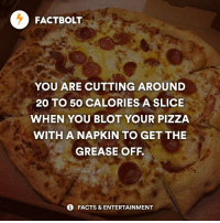 Memes, Grease, and 🤖: FACTBOLT  YOU ARE CUTTING AROUND  20 TO 50 CALORIES A SLICE  WHEN YOU BLOT YOUR PIZZA  WITH A NAPKIN TO GET THE  GREASE OFF.  FACTS & ENTERTAINMENT See this, friends! factbolt