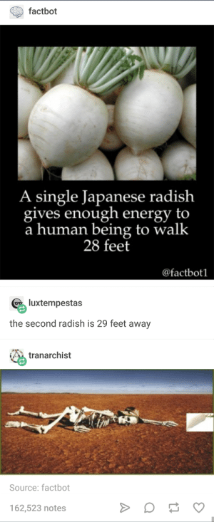 Energy, Japanese, and Hope: factbot  A single Japanese radish  gives enough energy to  a human being to walk  28 feet  @factbotl  luxtempestas  the second radish is 29 feet away  tranarchist  Source: factbot  162,523 notes My last ray of hope is 1 foot away