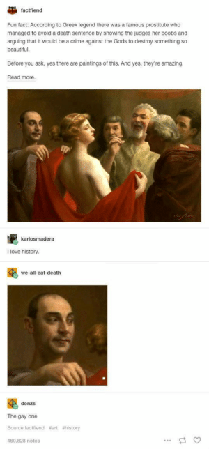 gay-irl:gay_irl: factfiend  Fun fact: According to Greek legend there was a famous prostitute who  managed to avoid a death sentence by showing the judges her boobs and  arguing that it would be a crime against the Gods to destroy something so  beautiful  Before you ask, yes there are paintings of this. And yes, they're amazing.  Read more.  karlosmadera  I love history.  we-all-eat-death  donzs  The gay one  Source:factfiend  460,828 notes  gay-irl:gay_irl