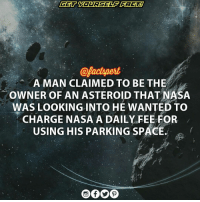 About 11 months before NASA's 'NEAR Shoemaker' spacecraft landed on the asteroid 433, Eros, Gregory W. Nemitz claimed its ownership. He somehow got it registered and waited for the NASA's probe to land on the near earth asteroid. The asteroid was estimated to hold several million billion dollars of platinum. When NASA landed their spacecraft on Eros, Nemitz prepared an invoice of $20 and sent it to NASA. According to him, the parking rates on his extra-terrestrial land were $ 0.20 per year and he had decided to charge them to cover the next $ 100 years of parking. NASA of course refused to pay and sent him a letter denying the payment. In the year 2003, Nemitz filed a case against NASA, saying that they had defaulted his payment. The judgement was of course against Nemitz as he wasn't able to prove the actual ownership source : Anupum Pant Nasa: @factpert  A MAN CLAIMED TO BE THE  owNER OF AN ASTEROID THATNASA  WAS LOOKING INTO HE WANTED TO  CHARGE NASA A DAILY FEE FOR  USING HIS PARKING SPACE. About 11 months before NASA's 'NEAR Shoemaker' spacecraft landed on the asteroid 433, Eros, Gregory W. Nemitz claimed its ownership. He somehow got it registered and waited for the NASA's probe to land on the near earth asteroid. The asteroid was estimated to hold several million billion dollars of platinum. When NASA landed their spacecraft on Eros, Nemitz prepared an invoice of $20 and sent it to NASA. According to him, the parking rates on his extra-terrestrial land were $ 0.20 per year and he had decided to charge them to cover the next $ 100 years of parking. NASA of course refused to pay and sent him a letter denying the payment. In the year 2003, Nemitz filed a case against NASA, saying that they had defaulted his payment. The judgement was of course against Nemitz as he wasn't able to prove the actual ownership source : Anupum Pant Nasa