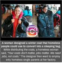 "Follow our page for more Facts 😇 Don't forget to tag your friends 💖: FactPoint  A woman designed a winter coat that homeless  people could use to convert into a sleeping bag.  While distributing the coats, a homeless woman  said, ""Your coats don't matter, jobs matter. We need  jobs, not coats."" The designer then went to employ  only homeless single parents at her factory. Follow our page for more Facts 😇 Don't forget to tag your friends 💖"