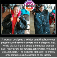 "Facts, Friends, and Homeless: FactPoint  A woman designed a winter coat that homeless  people could use to convert into a sleeping bag.  While distributing the coats, a homeless woman  said, ""Your coats don't matter, jobs matter. We need  jobs, not coats."" The designer then went to employ  only homeless single parents at her factory. Innovation with kindness ❤ did you know fact point , education amazing dyk unknown facts daily facts💯 didyouknow follow follow4follow earth science commonsense f4f factpoint instafact awesome world worldfacts like like4ike tag friends Don't forget to tag your friends 👍"