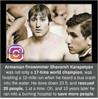 Follow our page for more Facts 😇 Don't forget to tag your friends 💖: FactPoint  Armenian finswimmer Shavarsh Karapetyan  was not only a 17-time world champion, was  finishing a 12-mile run when he heard a bus crash  into the water. He dove down 33 ft, and rescued  20 people, 1 at a time. Oh, and 10 years later he  ran into a burning hospital to save more people. Follow our page for more Facts 😇 Don't forget to tag your friends 💖