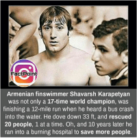 Dove, Facts, and Friends: FactPoint  Armenian finswimmer Shavarsh Karapetyan  was not only a 17-time world champion, was  finishing a 12-mile run when he heard a bus crash  into the water. He dove down 33 ft, and rescued  20 people, 1 at a time. Oh, and 10 years later he  ran into a burning hospital to save more people. Such a great soul ❤ did you know fact point , education amazing dyk unknown facts daily facts💯 didyouknow follow follow4follow earth science commonsense f4f factpoint instafact awesome world worldfacts like like4ike tag friends Don't forget to tag your friends 👍