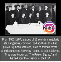 """Science is awesome 👍 did you know fact point , education amazing dyk unknown facts daily facts💯 didyouknow follow follow4follow earth science commonsense f4f factpoint instafact awesome world worldfacts like like4ike tag friends Don't forget to tag your friends 👍: FactPoint  From 1902-1907, a group of 12 scientists regularly  ate dangerous, common food additives that had  previously been untested, such as formaldehyde,  and documented how they reacted to said additives.  They were known as """"The Poison Squad,"""" and  helped spur the creation of the FDA. Science is awesome 👍 did you know fact point , education amazing dyk unknown facts daily facts💯 didyouknow follow follow4follow earth science commonsense f4f factpoint instafact awesome world worldfacts like like4ike tag friends Don't forget to tag your friends 👍"""