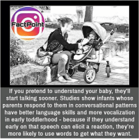 So try this all parents there 👍 did you know fact point , education amazing dyk unknown facts daily facts💯 didyouknow follow follow4follow earth science commonsense f4f factpoint instafact awesome world worldfacts like like4ike tag friends Don't forget to tag your friends 👍: FactPoint  If you pretend to understand your baby, they'll  start talking sooner. Studies show infants whose  parents respond to them in conversational patterns  have better language skills and more vocalization  in early toddlerhood because if they understand  early on that speech can elicit a reaction, they re  more likely to use words to get what they want. So try this all parents there 👍 did you know fact point , education amazing dyk unknown facts daily facts💯 didyouknow follow follow4follow earth science commonsense f4f factpoint instafact awesome world worldfacts like like4ike tag friends Don't forget to tag your friends 👍