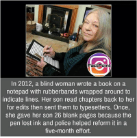 Follow our page for more Facts 😇 Don't forget to tag your friends 💖: Factpoint  In 2012, a blind woman wrote a book on a  notepad with rubberbands wrapped around to  indicate lines. Her son read chapters back to her  for edits then sent them to typesetters. Once,  She gave her son 26 blank pages because the  pen lost ink and police helped reform it in a  five-month effort. Follow our page for more Facts 😇 Don't forget to tag your friends 💖