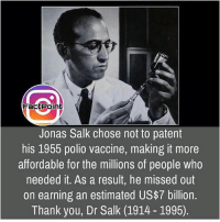 Facts, Friends, and Memes: Factpoint  Jonas Salk chose not to patent  his 1955 polio vaccine, making it more  affordable for the millions of people who  needed it. As a result, he missed out  on earning an estimated US$7 billion.  Thank you, Dr Salk (1914 1995). Follow our page for more Facts 😇 Don't forget to tag your friends 💖
