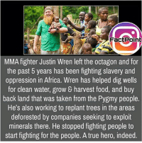 Africa, Facts, and Food: FactPoint  MMA fighter Justin Wren left the octagon and for  the past 5 years has been fighting slavery and  oppression in Africa. Wren has helped dig wells  for clean water, grow & harvest food, and buy  back land that was taken from the Pygmy people.  He's also working to replant trees in the areas  deforested by companies seeking to exploit  minerals there. He stopped fighting people to  start fighting for the people. A true hero, indeed Lovely soul 💟 did you know fact point , education amazing dyk unknown facts daily facts💯 didyouknow follow follow4follow earth science commonsense f4f factpoint instafact awesome world worldfacts like like4ike tag friends Don't forget to tag your friends 👍