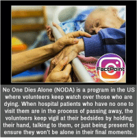 Being Alone, Facts, and Friends: FactPoint  No One Dies Alone (NODA) is a program in the US  where volunteers keep watch over those who are  dying. When hospital patients who have no one to  visit them are in the process of passing away, the  volunteers keep vigil at their bedsides by holding  their hand, talking to them, or just being present to  ensure they won't be alone in their final moments. This is lovely 💟 did you know fact point , education amazing dyk unknown facts daily facts💯 didyouknow follow follow4follow earth science commonsense f4f factpoint instafact awesome world worldfacts like like4ike tag friends Don't forget to tag your friends 👍