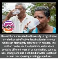 Memes, Egypt, and 🤖: FactPoint  Researchers at Alexandria University in Egypt have  unveiled a cost-effective desalination technology  which can filter highly salty water in minutes. The  method can be used to desalinate water which  contains different types of contamination, such as  salt, sewage and dirt. Such kind of water is difficult  to clean quickly using existing procedures. did you know fact point , education amazing dyk unknown facts daily facts💯 didyouknow follow follow4follow f4f factpoint instafact awesome world worldfacts like like4ike tag friends Don't forget to tag your friends 🤘