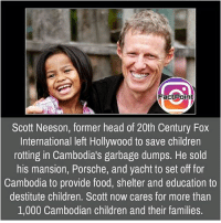 Children, Facts, and Food: FactPoint  Scott Neeson, former head of 20th Century Fox  International left Hollywood to save children  rotting in Cambodia's garbage dumps. He sold  his mansion, Porsche, and yacht to set off for  Cambodia to provide food, shelter and education to  destitute children. Scott now cares for more than  1,000 Cambodian children and their families. Follow our page for more Facts 😇 Don't forget to tag your friends 💖