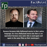 Memes, Movies, and Germany: FactPoint  source: factpoint.net  Because Germany dubs Hollywood movies to their native  language, for every Hollywood movie-star there is an  equivalent German voice actor who is used again and  again in the same films as their counterpart.