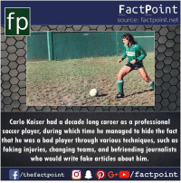 Kaiser: FactPoint  source: factpoint.net  Carlo Kaiser had a decade long career as a professional  soccer player, during which time he managed to hide the fact  that he was a bad player through various techniques, such as  faking injuries, changing teams, and befriending journalists  who would write fake articles about him.  /thefactpoint C