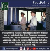 Facts, Friends, and Memes: FactPoint  source: factpoint.net  During WWII a Japanese Kamikaze hit the USS Missouri  and his body landed on deck. Though an unpopular  decision, the Captain demanded a proper burial for the  Japanese soldier. He explained to his crew that: after  death, he is no longer your enemy, and the crew hand  stitched a Japanese flag. Fact sources mentioned at www.FactPoint.net- did you know fact point , education amazing dyk unknown facts daily facts💯 didyouknow follow follow4follow earth science commonsense f4f factpoint instafact awesome world worldfacts like like4ike tag friends Don't forget to tag your friends 👍