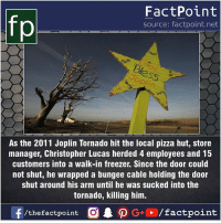 Facts, Friends, and Memes: FactPoint  source: factpoint.net  es  07  As the 2011 Joplin Tornado hit the local pizza hut, store  manager, Christopher Lucas herded 4 employees and 15  customers into a walk-in freezer. Since the door could  not shut, he wrapped a bungee cable holding the door  shut around his arm until he was sucked into the  tornado, killing him. Fact sources mentioned at www.FactPoint.net- did you know fact point , education amazing dyk unknown facts daily facts💯 didyouknow follow follow4follow earth science commonsense f4f factpoint instafact awesome world worldfacts like like4ike tag friends Don't forget to tag your friends 👍