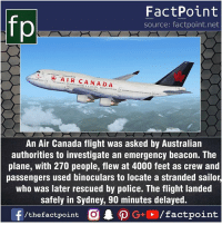 Facts, Friends, and Memes: FactPoint  source: factpoint.net  fp  * AIR CANADA  An Air Canada flight was asked by Australian  authorities to investigate an emergency beacon. The  plane, with 270 people, flew at 4000 feet as crew and  passengers used binoculars to locate a stranded sailor,  who was later rescued by police. The flight landed  safely in Sydney, 90 minutes delayed. Fact sources mentioned at www.FactPoint.net- did you know fact point , education amazing dyk unknown facts daily facts💯 didyouknow follow follow4follow earth science commonsense f4f factpoint instafact awesome world worldfacts like like4ike tag friends Don't forget to tag your friends 👍