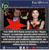 """Fact sources mentioned at www.FactPoint.net- did you know fact point , education amazing dyk unknown facts daily facts💯 didyouknow follow follow4follow earth science commonsense f4f factpoint instafact awesome world worldfacts like like4ike tag friends Don't forget to tag your friends 👍: FactPoint  source: factpoint.net  From 2000-2010 Russia carried out the """" Illegals  Program"""", an espionage operation which involved at  least 10 Russian sleeper agents whose mission was to  build contacts with academics, industrialists, and  policymakers to gain access to intelligence, posing as  ordinary American Citizens.  f/thefactpoint  O.PG+→/factpoint Fact sources mentioned at www.FactPoint.net- did you know fact point , education amazing dyk unknown facts daily facts💯 didyouknow follow follow4follow earth science commonsense f4f factpoint instafact awesome world worldfacts like like4ike tag friends Don't forget to tag your friends 👍"""